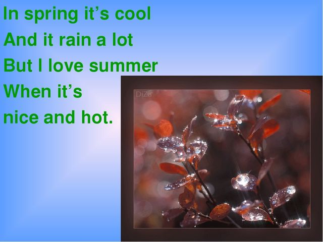 In spring it's cool And it rain a lot But I love summer When it's nice and hot.