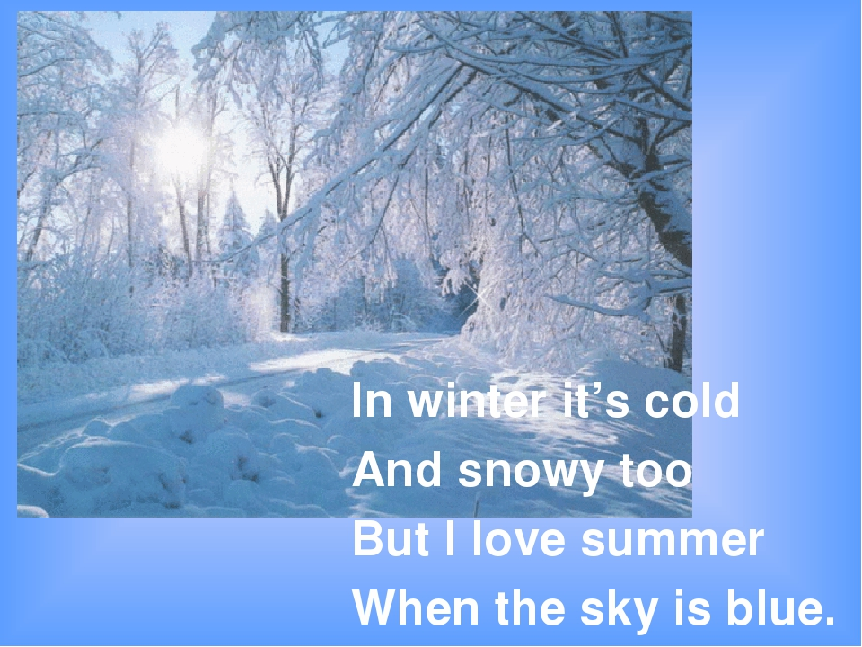 In winter it's cold And snowy too But I love summer When the sky is blue.