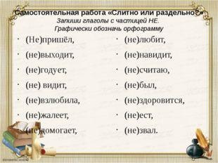 Самостоятельная работа «Слитно или раздельно?» Запиши глаголы с частицей НЕ.