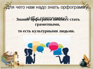 Для чего нам надо знать орфограмму «НЕ с глаголами»? Знание орфограммпоможет