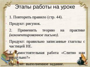 Этапы работы на уроке 1. Повторить правило (стр. 44). Продукт: рисунок. 2. Пр