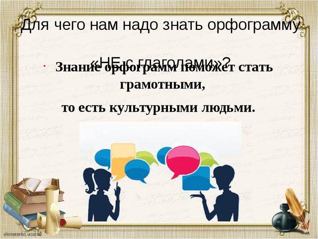 Для чего нам надо знать орфограмму «НЕ с глаголами»? Знание орфограммпоможет...