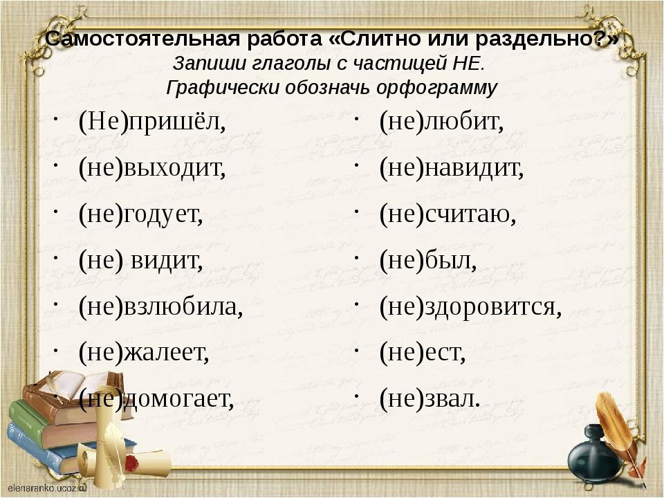 Самостоятельная работа «Слитно или раздельно?» Запиши глаголы с частицей НЕ....