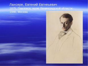 Лансере, Евгений Евгнеьевич 1875, Павловск, ныне Ленинградской области - 1946