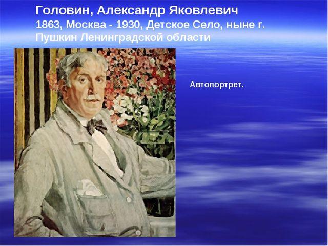 Головин, Александр Яковлевич 1863, Москва - 1930, Детское Село, ныне г. Пушки...