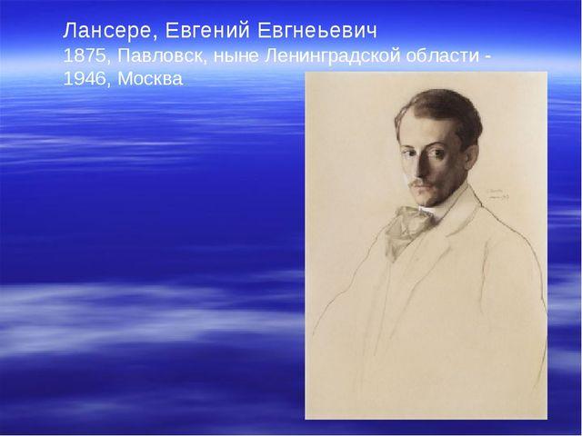 Лансере, Евгений Евгнеьевич 1875, Павловск, ныне Ленинградской области - 1946...