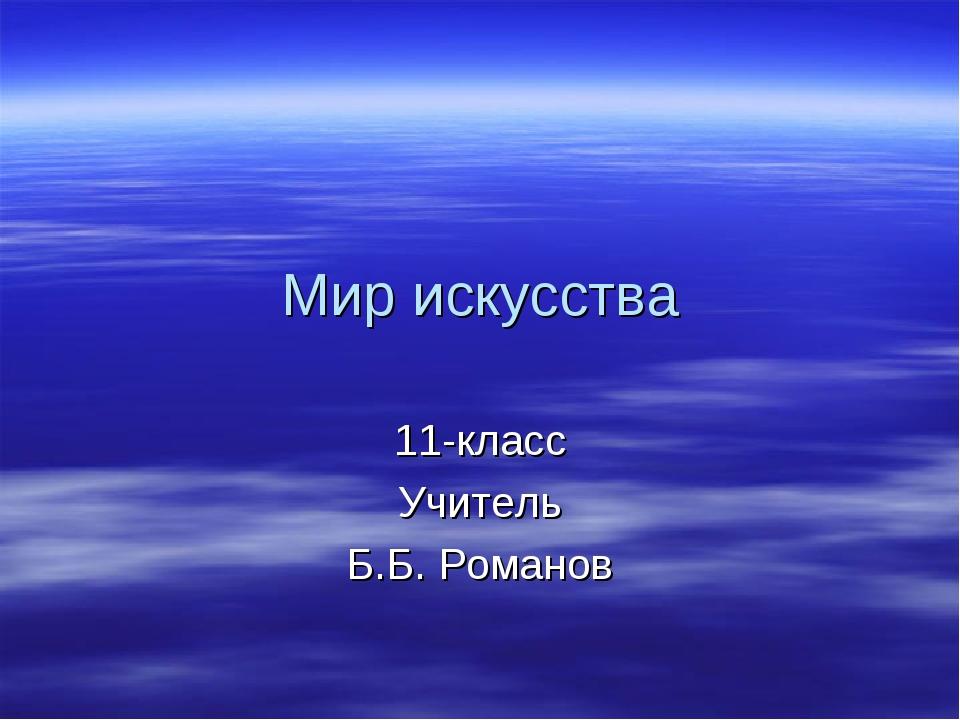 Мир искусства 11-класс Учитель Б.Б. Романов