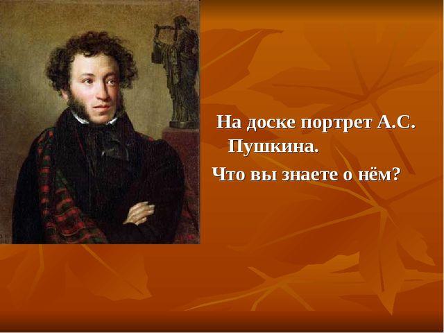 На доске портрет А.С. Пушкина. Что вы знаете о нём?