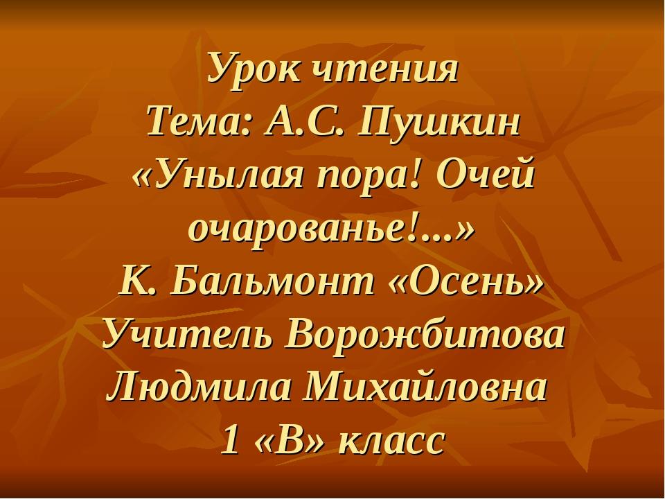 Урок чтения Тема: А.С. Пушкин «Унылая пора! Очей очарованье!...» К. Бальмонт...