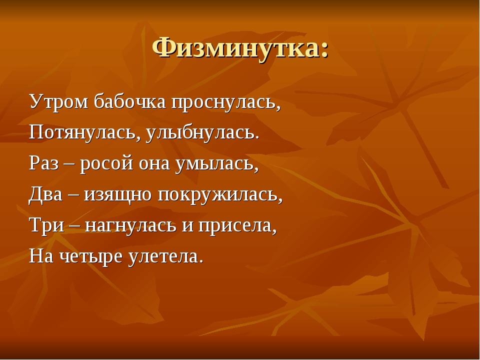 Физминутка: Утром бабочка проснулась, Потянулась, улыбнулась. Раз – росой она...