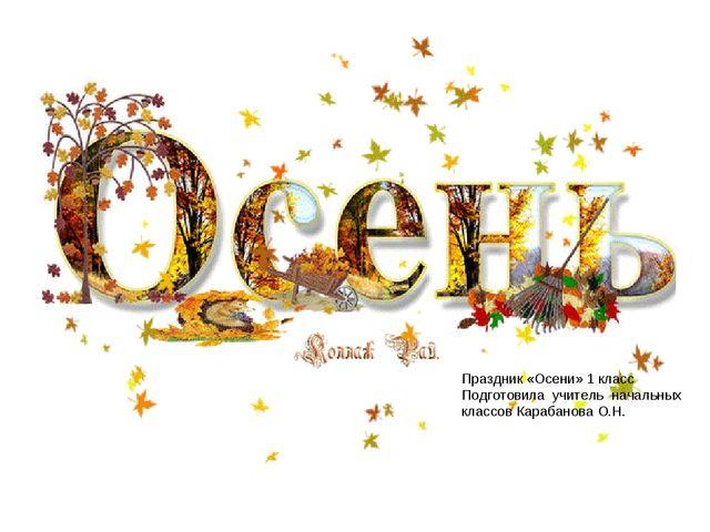 Праздник «Осени» 1 класс Подготовила учитель начальных классов Карабанова О.Н.