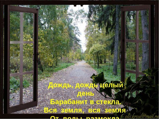 Дождь, дождь целый день Барабанит встекла. Вся земля, вся земля От воды ра...