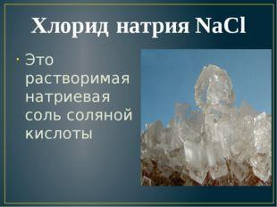 Хлорид натрия NaCl Это растворимая натриевая соль соляной кислоты