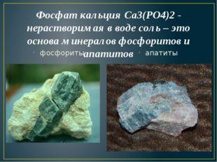 Фосфат кальция Са3(РО4)2 - нерастворимая в воде соль – это основа минералов ф