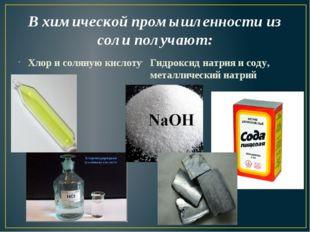 В химической промышленности из соли получают: Хлор и соляную кислоту Гидрокси