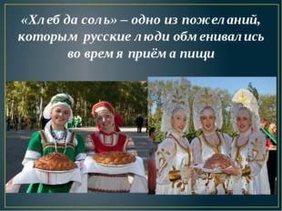 «Хлеб да соль» – одно из пожеланий, которым русские люди обменивались во врем