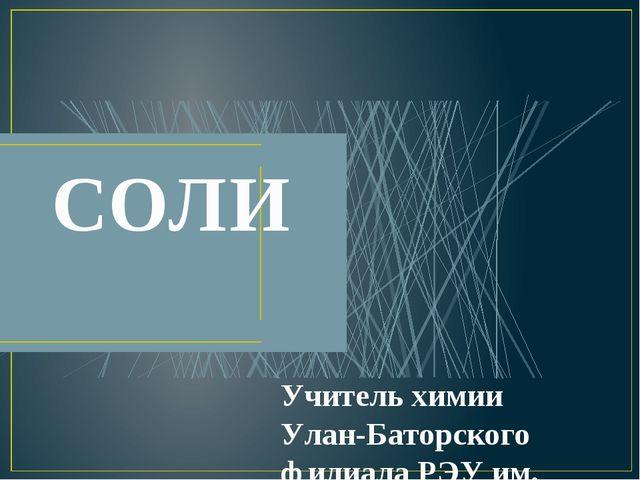 СОЛИ Учитель химии Улан-Баторского филиала РЭУ им. Г.В. Плеханова Ермакова В.В.