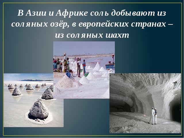 В Азии и Африке соль добывают из соляных озёр, в европейских странах – из сол...