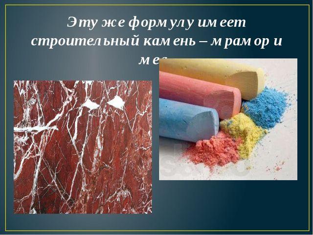 Эту же формулу имеет строительный камень – мрамор и мел.