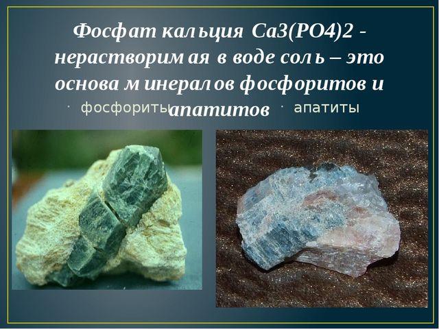 Фосфат кальция Са3(РО4)2 - нерастворимая в воде соль – это основа минералов ф...