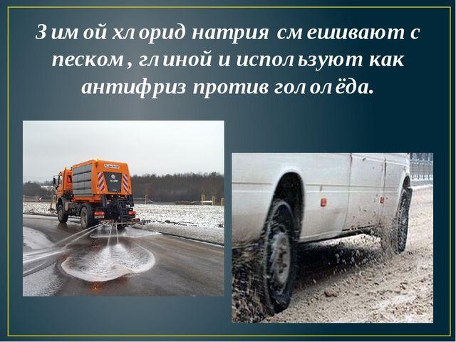 Зимой хлорид натрия смешивают с песком, глиной и используют как антифриз прот...