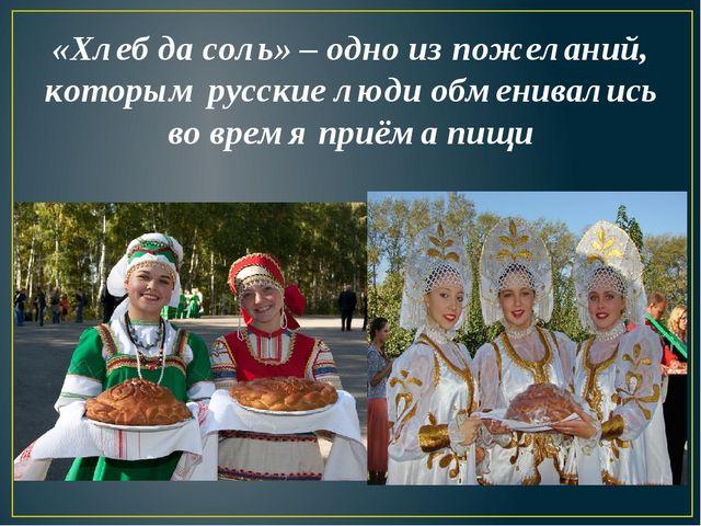 «Хлеб да соль» – одно из пожеланий, которым русские люди обменивались во врем...