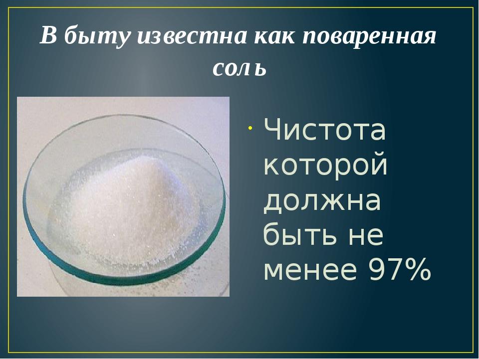 В быту известна как поваренная соль Чистота которой должна быть не менее 97%