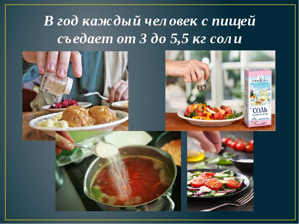 В год каждый человек с пищей съедает от 3 до 5,5 кг соли