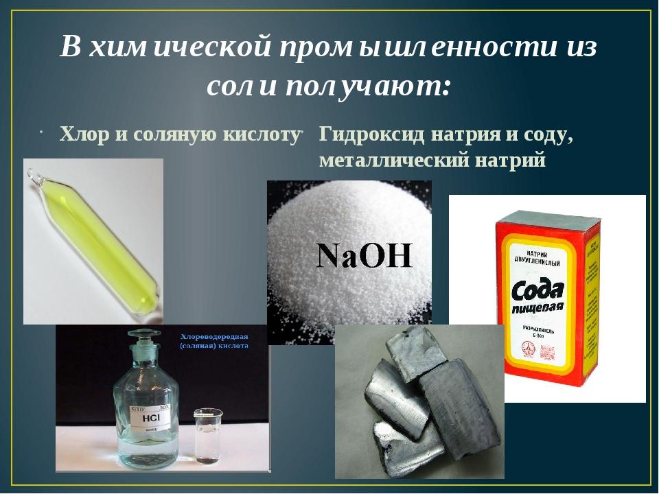 В химической промышленности из соли получают: Хлор и соляную кислоту Гидрокси...