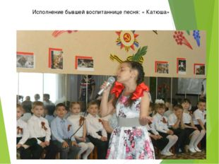 Исполнение бывшей воспитаннице песня: « Катюша»