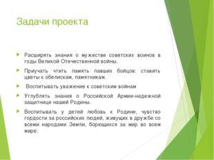 Задачи проекта Расширять знания о мужестве советских воинов в годы Великой От