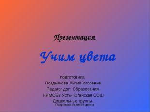 Учим цвета подготовила Позднякова Лилия Игоревна Педагог доп. Образования НРМ