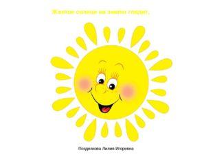 Желтое солнце на землю глядит, Позднякова Лилия Игоревна Позднякова Лилия Иго