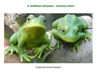 А зелёные лягушки песенку поют. Позднякова Лилия Игоревна Позднякова Лилия Иг