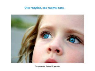 Оно голубое, как тысячи глаз. Позднякова Лилия Игоревна Позднякова Лилия Игор