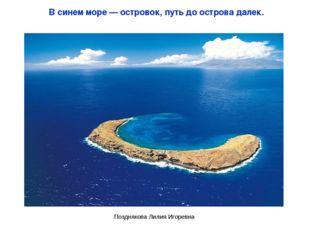 В синем море — островок, путь до острова далек. Позднякова Лилия Игоревна Поз