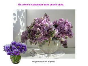 На столе в красивой вазе около окна. Позднякова Лилия Игоревна Позднякова Лил