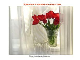 Красные тюльпаны на окне стоят, Позднякова Лилия Игоревна Позднякова Лилия Иг