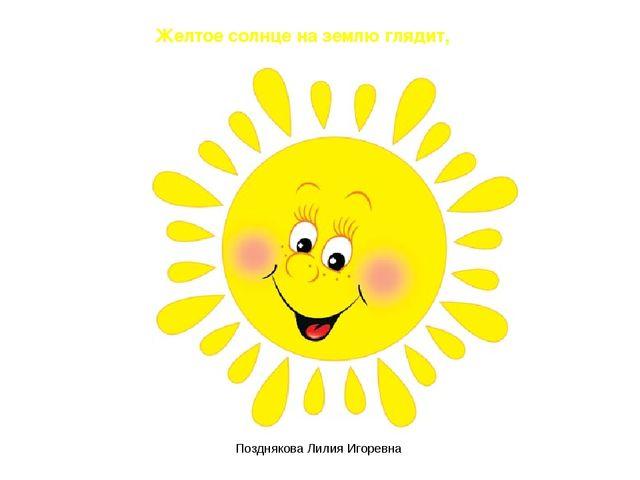 Желтое солнце на землю глядит, Позднякова Лилия Игоревна Позднякова Лилия Иго...