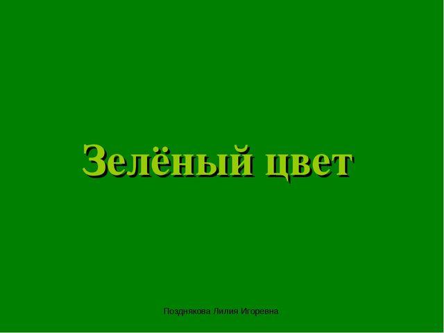 Зелёный цвет Позднякова Лилия Игоревна Позднякова Лилия Игоревна