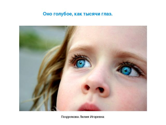 Оно голубое, как тысячи глаз. Позднякова Лилия Игоревна Позднякова Лилия Игор...