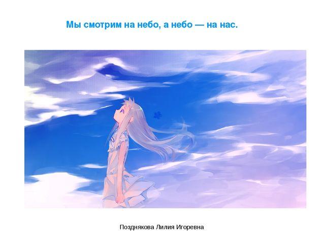 Мы смотрим на небо, а небо — на нас. Позднякова Лилия Игоревна Позднякова Лил...