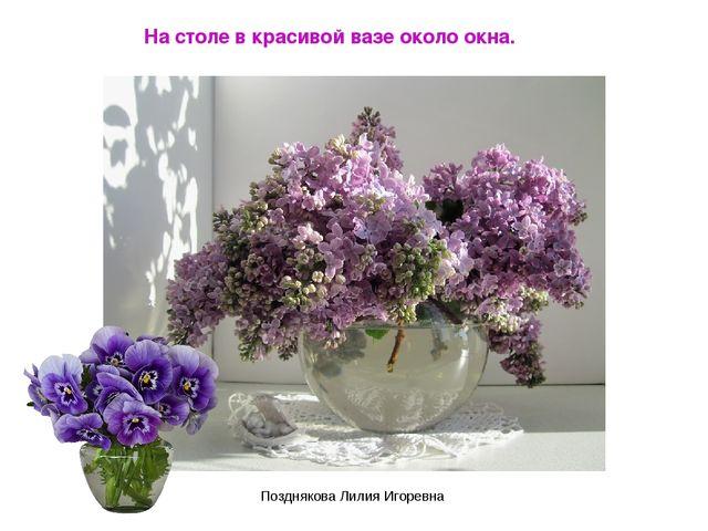 На столе в красивой вазе около окна. Позднякова Лилия Игоревна Позднякова Лил...