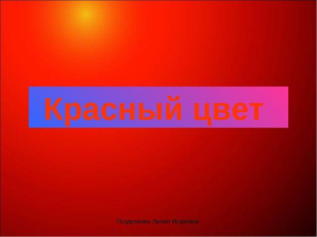 Красный цвет Позднякова Лилия Игоревна Позднякова Лилия Игоревна