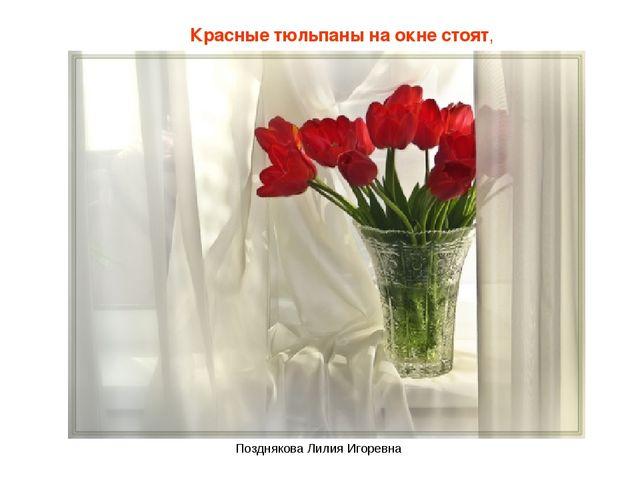 Красные тюльпаны на окне стоят, Позднякова Лилия Игоревна Позднякова Лилия Иг...