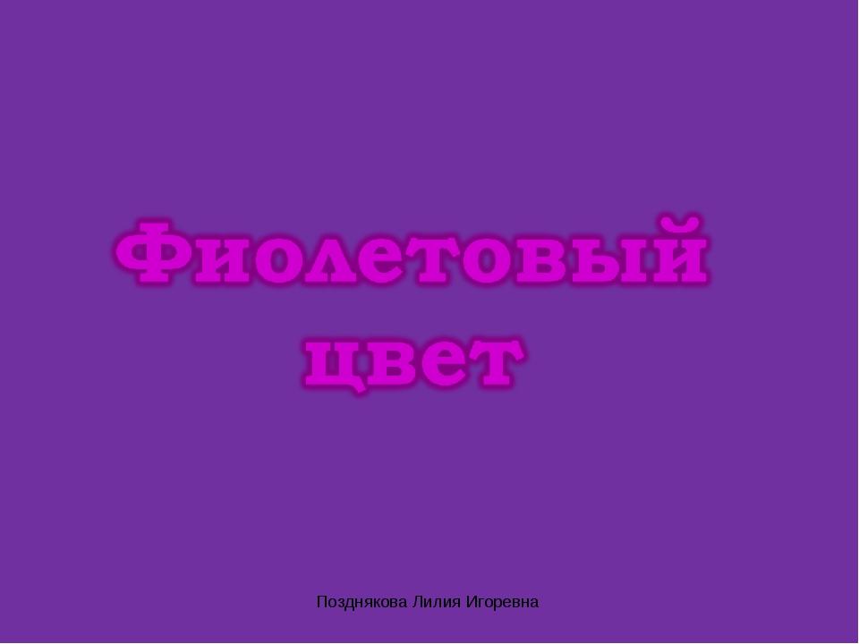 Позднякова Лилия Игоревна Позднякова Лилия Игоревна