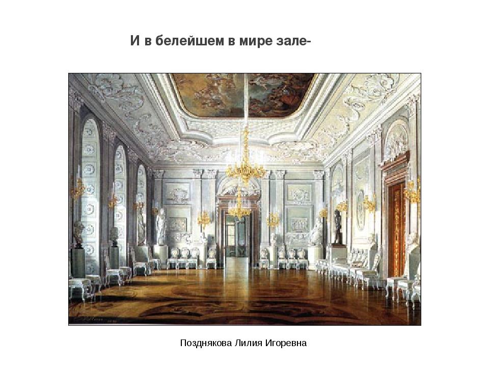 И в белейшем в мире зале- Позднякова Лилия Игоревна Позднякова Лилия Игоревна