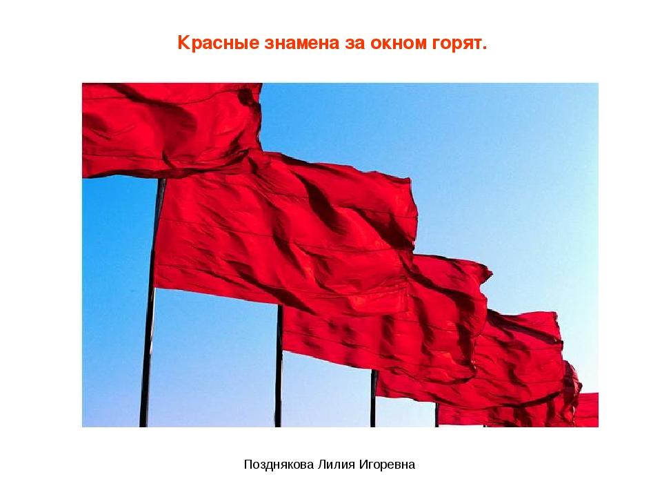 Красные знамена за окном горят. Позднякова Лилия Игоревна Позднякова Лилия Иг...