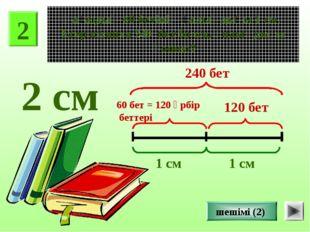 2 Қағаздың 60 бетінің қалыңдығы 1 см. Егер кітапта 240 бет болса, қалыңдығы қ