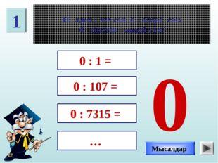 1 Нөлден өзге санға қалдықсыз бөлінетін қандай сан? 0 : 1 = 0 : 107 = 0 : 731